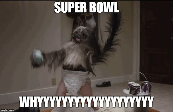 Puppy monkey baby  |  SUPER BOWL; WHYYYYYYYYYYYYYYYYYYY | image tagged in puppy monkey baby | made w/ Imgflip meme maker