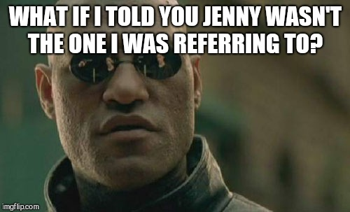 Matrix Morpheus Meme | WHAT IF I TOLD YOU JENNY WASN'T THE ONE I WAS REFERRING TO? | image tagged in memes,matrix morpheus | made w/ Imgflip meme maker