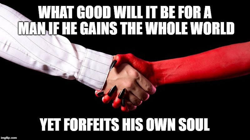 Matthew 16:26  Forfeit your Own Soul | WHAT GOOD WILL IT BE FOR A MAN IF HE GAINS THE WHOLE WORLD YET FORFEITS HIS OWN SOUL | image tagged in bible,holy bible,holy spirit,verse,holy ghost,soul | made w/ Imgflip meme maker