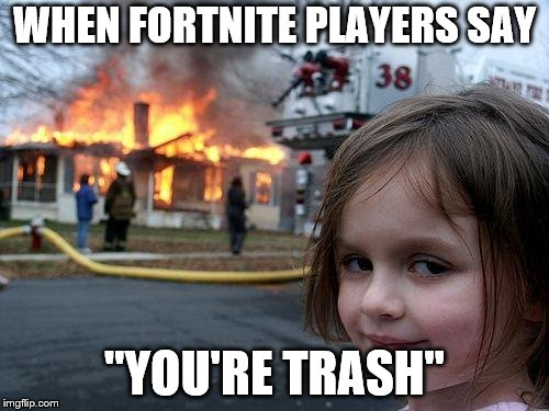 "Disaster Girl Meme | WHEN FORTNITE PLAYERS SAY ""YOU'RE TRASH"" 