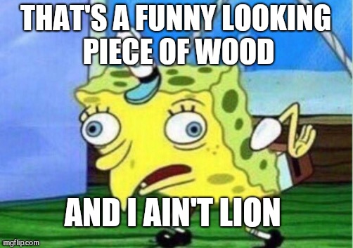 Mocking Spongebob Meme | THAT'S A FUNNY LOOKING PIECE OF WOOD AND I AIN'T LION | image tagged in memes,mocking spongebob | made w/ Imgflip meme maker