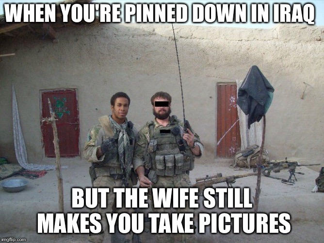 WHEN YOU'RE PINNED DOWN IN IRAQ BUT THE WIFE STILL MAKES YOU TAKE PICTURES | image tagged in women | made w/ Imgflip meme maker
