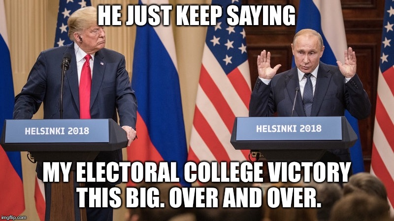 HE JUST KEEP SAYING MY ELECTORAL COLLEGE VICTORY THIS BIG. OVER AND OVER. | image tagged in trump,putin,election,fake news,maga,politics | made w/ Imgflip meme maker