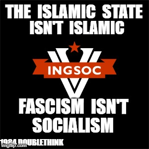 1984 Doublethink in action | THE  ISLAMIC  STATE 1984 DOUBLETHINK ISN'T  ISLAMIC FASCISM  ISN'T SOCIALISM | image tagged in islam,islamic,fascism,socialism,antifa,1984 | made w/ Imgflip meme maker