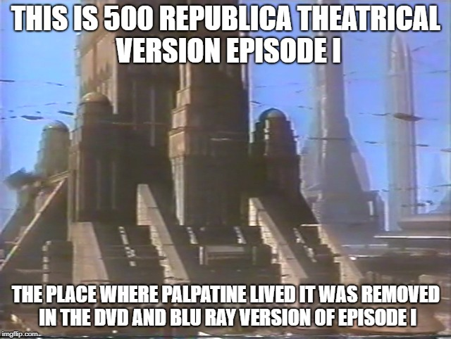 Episode I removed scene | THIS IS 500 REPUBLICA THEATRICAL VERSION EPISODE I THE PLACE WHERE PALPATINE LIVED IT WAS REMOVED IN THE DVD AND BLU RAY VERSION OF EPISODE  | image tagged in star wars episode i movie facts meme | made w/ Imgflip meme maker
