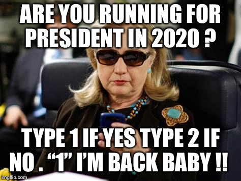 "Hillary Clinton Cellphone | ARE YOU RUNNING FOR PRESIDENT IN 2020 ? TYPE 1 IF YES TYPE 2 IF NO . ""1"" I'M BACK BABY !! 