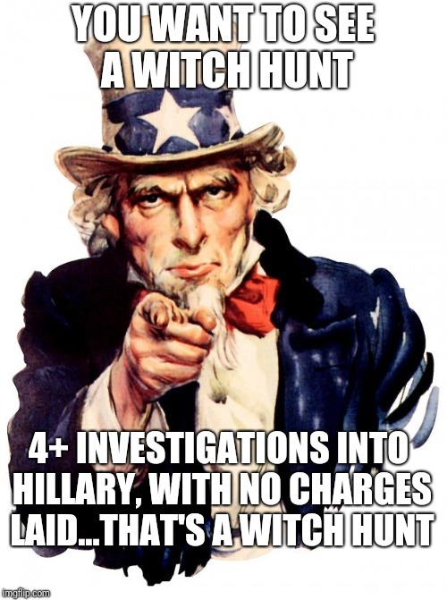 Uncle Sam Meme | YOU WANT TO SEE A WITCH HUNT 4+ INVESTIGATIONS INTO HILLARY, WITH NO CHARGES LAID...THAT'S A WITCH HUNT | image tagged in memes,uncle sam | made w/ Imgflip meme maker