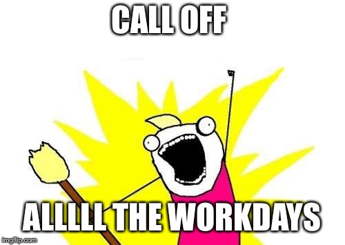 X All The Y Meme | CALL OFF ALLLLL THE WORKDAYS | image tagged in memes,x all the y | made w/ Imgflip meme maker