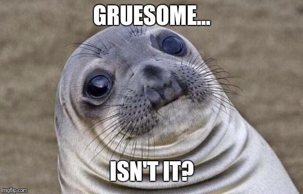 Awkward Moment Sealion Meme | GRUESOME... ISN'T IT? | image tagged in memes,awkward moment sealion | made w/ Imgflip meme maker