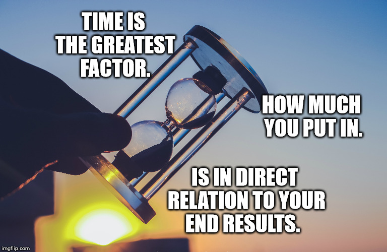 The Greatest Factor | TIME IS THE GREATEST FACTOR. HOW MUCH YOU PUT IN. IS IN DIRECT RELATION TO YOUR END RESULTS. | image tagged in time,motivation,inspirational,life,greatness | made w/ Imgflip meme maker