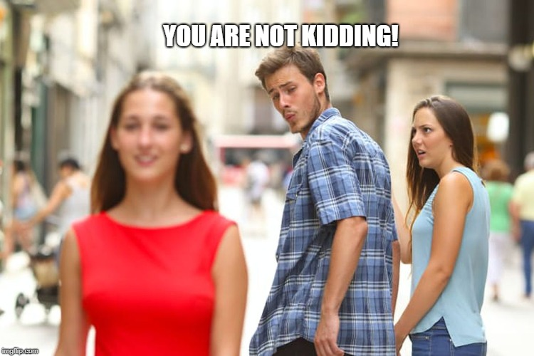 Distracted Boyfriend Meme | YOU ARE NOT KIDDING! | image tagged in memes,distracted boyfriend | made w/ Imgflip meme maker