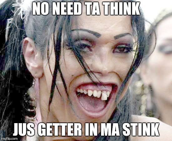 NO NEED TA THINK JUS GETTER IN MA STINK | made w/ Imgflip meme maker