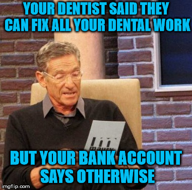 The Price of Dentistry is Outrageous | YOUR DENTIST SAID THEY CAN FIX ALL YOUR DENTAL WORK BUT YOUR BANK ACCOUNT SAYS OTHERWISE | image tagged in memes,maury lie detector,dentist | made w/ Imgflip meme maker