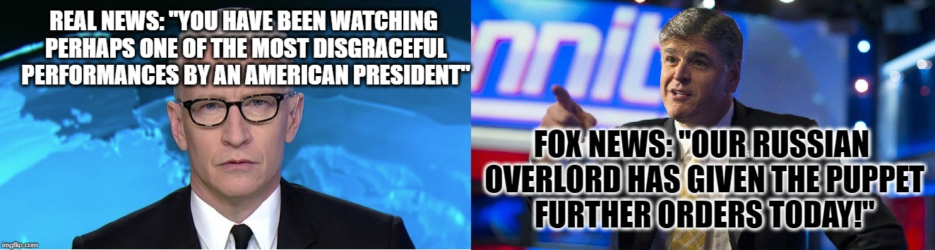 "Real News Be Like |  REAL NEWS: ""YOU HAVE BEEN WATCHING PERHAPS ONE OF THE MOST DISGRACEFUL PERFORMANCES BY AN AMERICAN PRESIDENT""; FOX NEWS: ""OUR RUSSIAN OVERLORD HAS GIVEN THE PUPPET FURTHER ORDERS TODAY!"" 