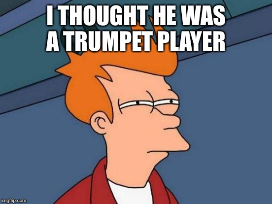 Futurama Fry Meme | I THOUGHT HE WAS A TRUMPET PLAYER | image tagged in memes,futurama fry | made w/ Imgflip meme maker