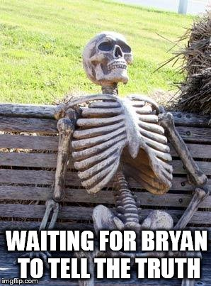 Waiting Skeleton Meme | WAITING FOR BRYAN TO TELL THE TRUTH | image tagged in memes,waiting skeleton | made w/ Imgflip meme maker