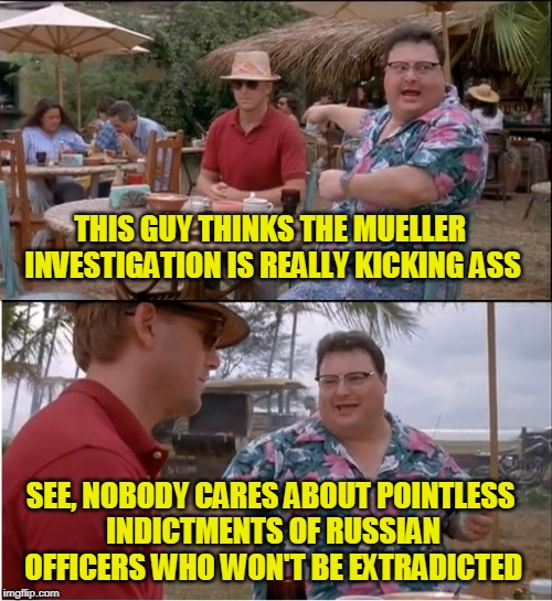 The Appearance of Action | THIS GUY THINKS THE MUELLER INVESTIGATION IS REALLY KICKING ASS SEE, NOBODY CARES ABOUT POINTLESS INDICTMENTS OF RUSSIAN OFFICERS WHO WON'T  | image tagged in memes,see nobody cares,robert mueller,russian hackers | made w/ Imgflip meme maker