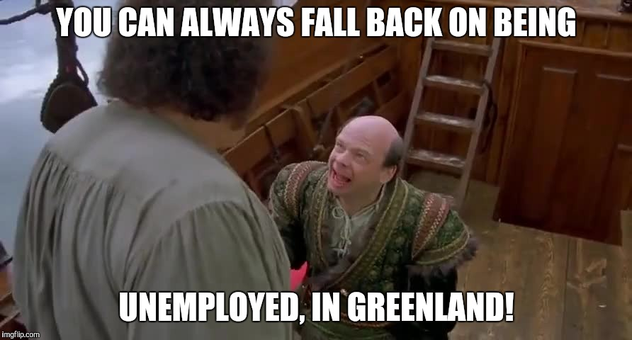 YOU CAN ALWAYS FALL BACK ON BEING UNEMPLOYED, IN GREENLAND! | made w/ Imgflip meme maker
