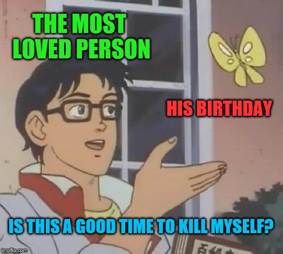 No one will ever do that! | THE MOST LOVED PERSON HIS BIRTHDAY IS THIS A GOOD TIME TO KILL MYSELF? | image tagged in memes,is this a pigeon,birthdays,suicide,death,funny | made w/ Imgflip meme maker
