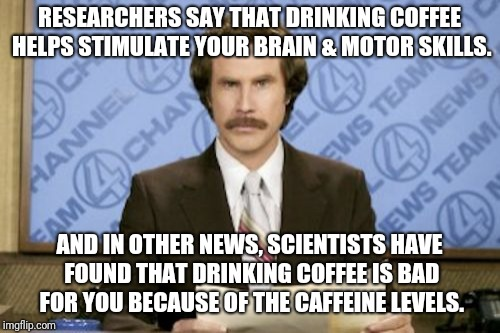 Ron Burgundy Meme | RESEARCHERS SAY THAT DRINKING COFFEE HELPS STIMULATE YOUR BRAIN & MOTOR SKILLS. AND IN OTHER NEWS, SCIENTISTS HAVE FOUND THAT DRINKING COFFE | image tagged in memes,ron burgundy | made w/ Imgflip meme maker