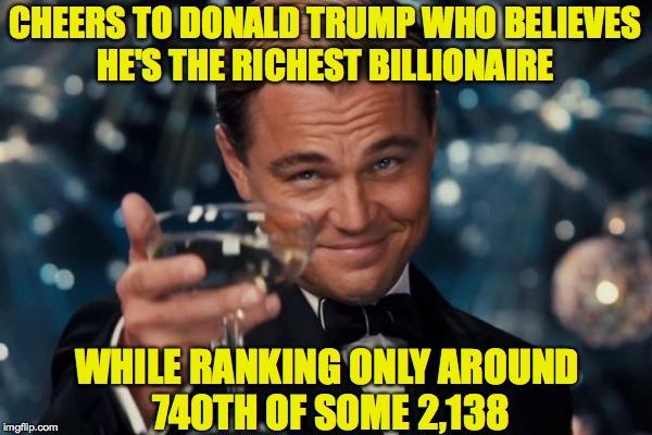 Leonardo Dicaprio Cheers Meme | CHEERS TO DONALD TRUMP WHO BELIEVES HE'S THE RICHEST BILLIONAIRE WHILE RANKING ONLY AROUND 740TH OF SOME 2,138 | image tagged in memes,leonardo dicaprio cheers | made w/ Imgflip meme maker