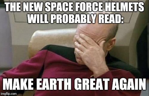 Trump wants to be Mega Man | THE NEW SPACE FORCE HELMETS WILL PROBABLY READ: MAKE EARTH GREAT AGAIN | image tagged in captain picard facepalm,maga,space,hats,helmets | made w/ Imgflip meme maker