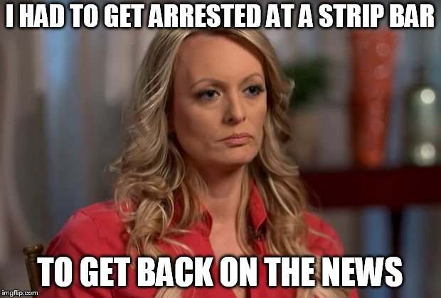 stormy daniels | I HAD TO GET ARRESTED AT A STRIP BAR TO GET BACK ON THE NEWS | image tagged in stormy daniels | made w/ Imgflip meme maker