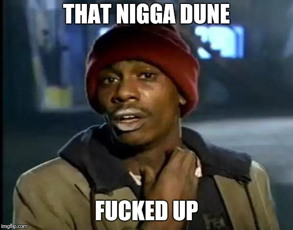 Y'all Got Any More Of That Meme | THAT N**GA DUNE F**KED UP | image tagged in memes,y'all got any more of that | made w/ Imgflip meme maker