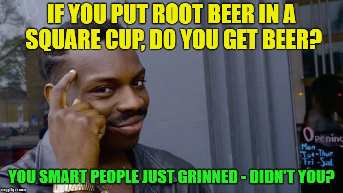 Square Root ? | IF YOU PUT ROOT BEER IN A SQUARE CUP, DO YOU GET BEER? YOU SMART PEOPLE JUST GRINNED - DIDN'T YOU? | image tagged in memes,roll safe think about it,funny,math | made w/ Imgflip meme maker