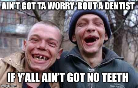 rednecks | AIN'T GOT TA WORRY 'BOUT A DENTIST IF Y'ALL AIN'T GOT NO TEETH | image tagged in rednecks | made w/ Imgflip meme maker