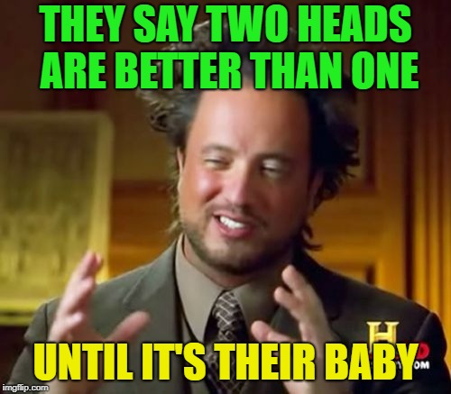 Alien Baby? | THEY SAY TWO HEADS ARE BETTER THAN ONE UNTIL IT'S THEIR BABY | image tagged in memes,ancient aliens,funny,head | made w/ Imgflip meme maker
