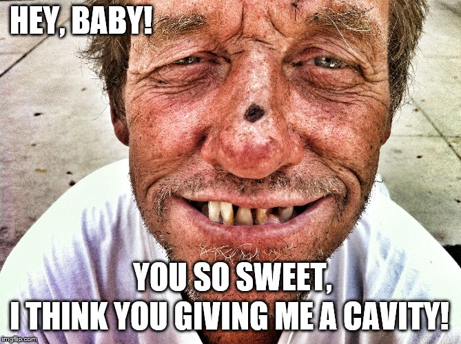 you so sweet!  | HEY, BABY! I THINK YOU GIVING ME A CAVITY! YOU SO SWEET, | image tagged in cavity,redneck,pick up line,methhead,meth,bad teeth | made w/ Imgflip meme maker