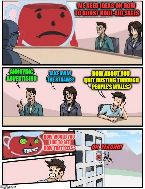 Kool-Aid Board Meeting | WE NEED IDEAS ON HOW TO BOOST KOOL-AID SALES ANNOYING ADVERTISING TAKE AWAY THE STRAWS! HOW ABOUT YOU QUIT BUSTING THROUGH PEOPLE'S WALLS? O | image tagged in funny memes,kool-aid,kool aid man,boardroom meeting suggestion,drinks | made w/ Imgflip meme maker