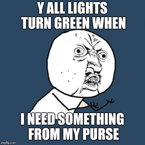 When I Want The Light To Be Red | Y ALL LIGHTS TURN GREEN WHEN I NEED SOMETHING FROM MY PURSE | image tagged in memes,y u no,driving | made w/ Imgflip meme maker