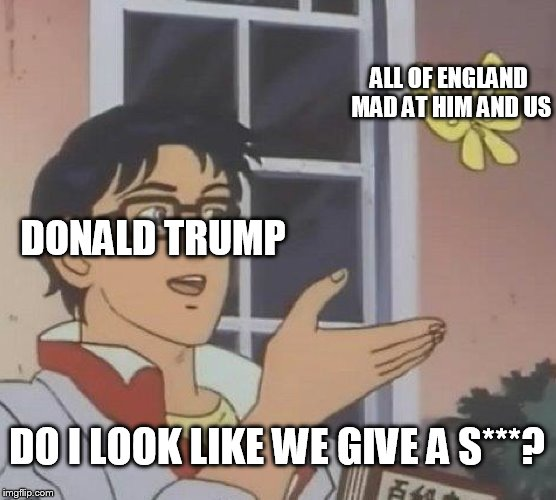 Is This A Pigeon Meme | DONALD TRUMP ALL OF ENGLAND MAD AT HIM AND US DO I LOOK LIKE WE GIVE A S***? | image tagged in memes,is this a pigeon | made w/ Imgflip meme maker