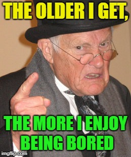 Bored | THE OLDER I GET, THE MORE I ENJOY BEING BORED | image tagged in memes,back in my day,funny,bored | made w/ Imgflip meme maker