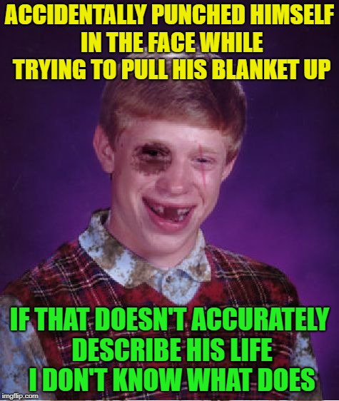 Snuggle pop! | ACCIDENTALLY PUNCHED HIMSELF IN THE FACE WHILE TRYING TO PULL HIS BLANKET UP IF THAT DOESN'T ACCURATELY DESCRIBE HIS LIFE I DON'T KNOW WHAT  | image tagged in beat-up bad luck brian,memes,funny,punch,face | made w/ Imgflip meme maker