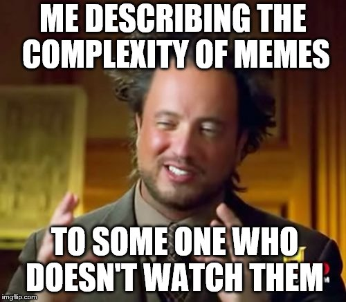 Ancient Aliens Meme | ME DESCRIBING THE COMPLEXITY OF MEMES TO SOME ONE WHO DOESN'T WATCH THEM | image tagged in memes,ancient aliens | made w/ Imgflip meme maker