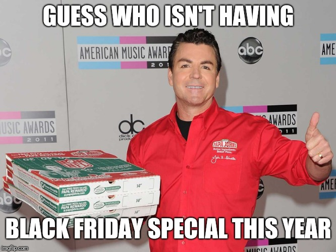 Papa Johns | GUESS WHO ISN'T HAVING BLACK FRIDAY SPECIAL THIS YEAR | image tagged in papa johns | made w/ Imgflip meme maker