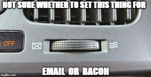 Well I've Already Checked My Email | NOT SURE WHETHER TO SET THIS THING FOR EMAIL  OR  BACON | image tagged in memes | made w/ Imgflip meme maker