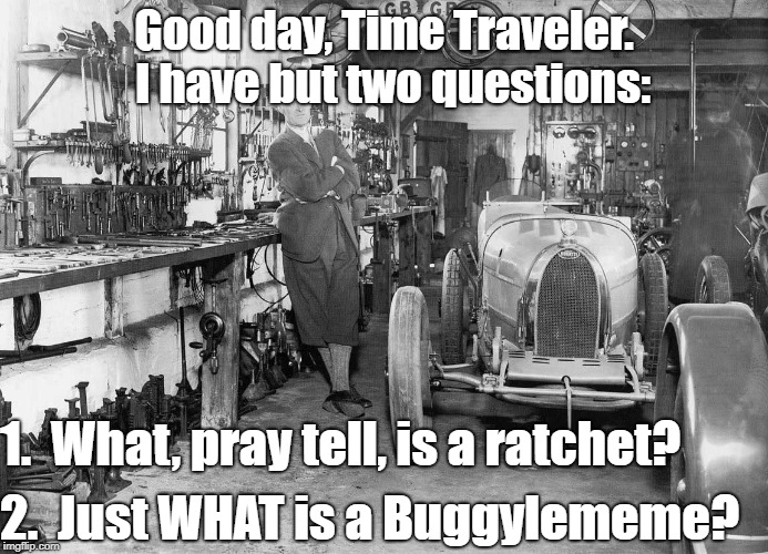Good day, Time Traveler.  I have but two questions: 1.  What, pray tell, is a ratchet? 2.  Just WHAT is a Buggylememe? | made w/ Imgflip meme maker