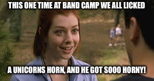 Band camp girl | THIS ONE TIME AT BAND CAMP WE ALL LICKED A UNICORNS HORN, AND HE GOT SOOO HORNY! | image tagged in band camp girl | made w/ Imgflip meme maker