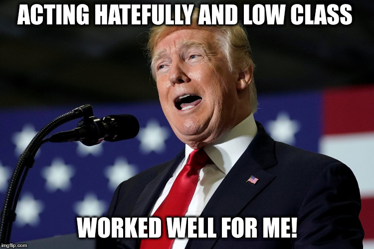ACTING HATEFULLY AND LOW CLASS WORKED WELL FOR ME! | made w/ Imgflip meme maker