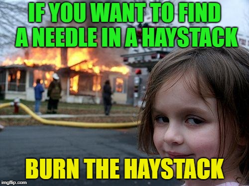Sounds legit |  IF YOU WANT TO FIND A NEEDLE IN A HAYSTACK; BURN THE HAYSTACK | image tagged in memes,disaster girl,funny,needles | made w/ Imgflip meme maker