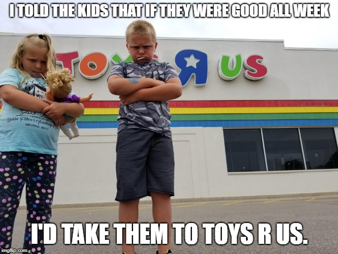 HA! Got em | I TOLD THE KIDS THAT IF THEY WERE GOOD ALL WEEK I'D TAKE THEM TO TOYS R US. | image tagged in toys r us,kids,mad | made w/ Imgflip meme maker