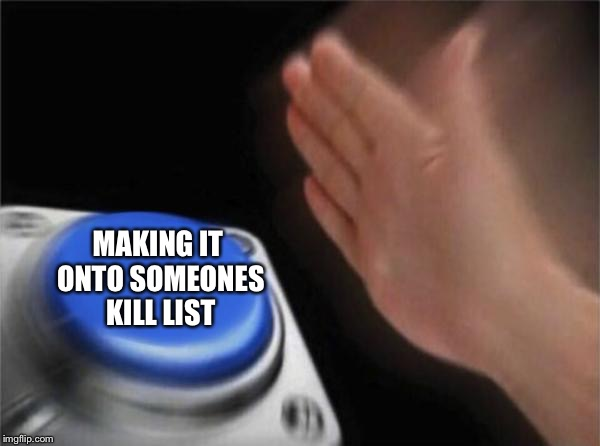 Blank Nut Button Meme | MAKING IT ONTO SOMEONES KILL LIST | image tagged in memes,blank nut button | made w/ Imgflip meme maker