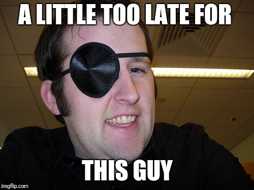 guy with eye patch | A LITTLE TOO LATE FOR THIS GUY | image tagged in guy with eye patch | made w/ Imgflip meme maker
