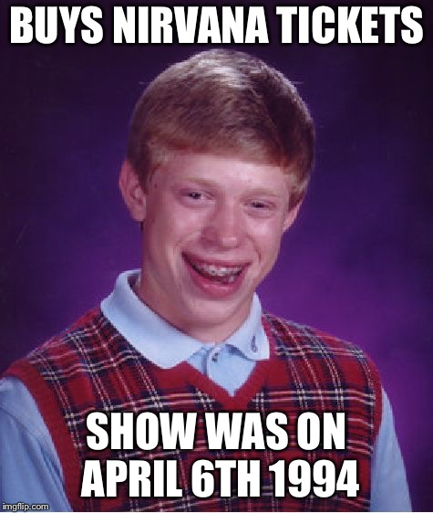Bad Luck Brian Meme | BUYS NIRVANA TICKETS SHOW WAS ON APRIL 6TH 1994 | image tagged in memes,bad luck brian | made w/ Imgflip meme maker