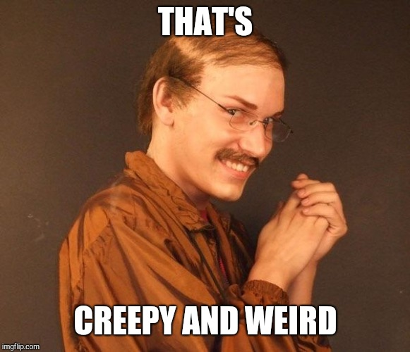 Creepy guy | THAT'S CREEPY AND WEIRD | image tagged in creepy guy | made w/ Imgflip meme maker