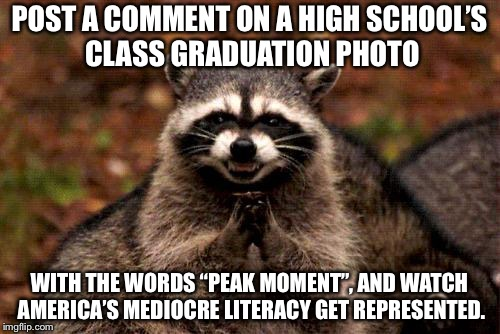 "It's all downhill from here | POST A COMMENT ON A HIGH SCHOOL'S CLASS GRADUATION PHOTO WITH THE WORDS ""PEAK MOMENT"", AND WATCH AMERICA'S MEDIOCRE LITERACY GET REPRESENTED 
